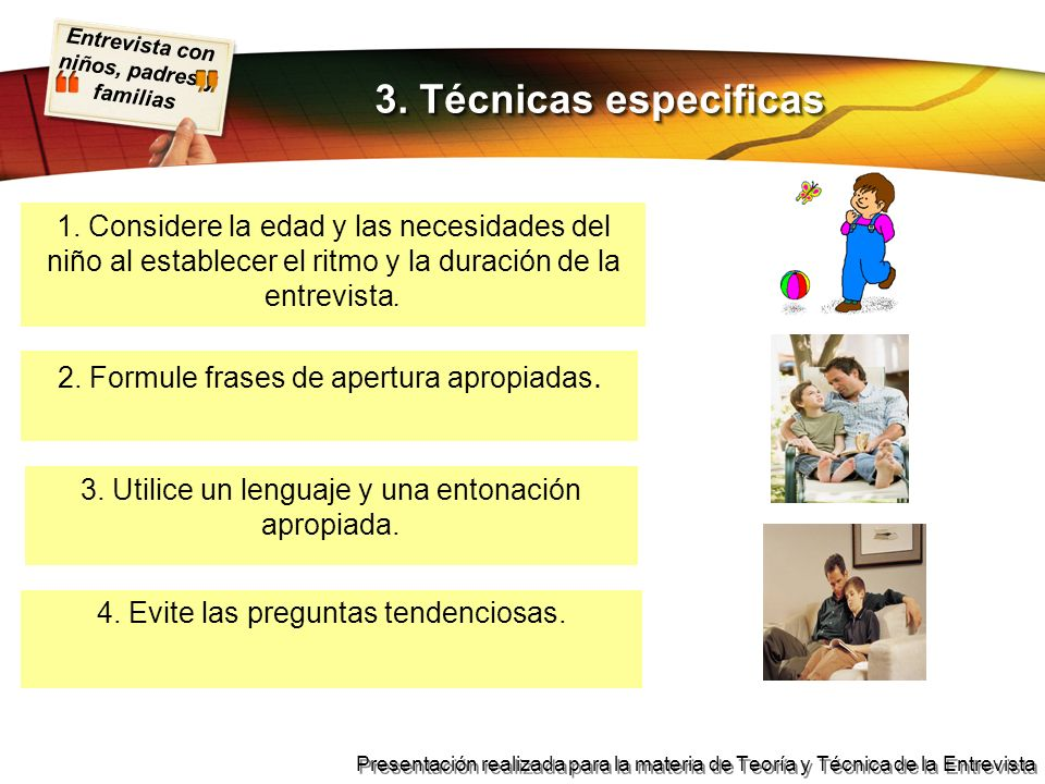 3. Técnicas especificas1. Considere la edad y las necesidades del niño al establecer el ritmo y la duración de la entrevista.
