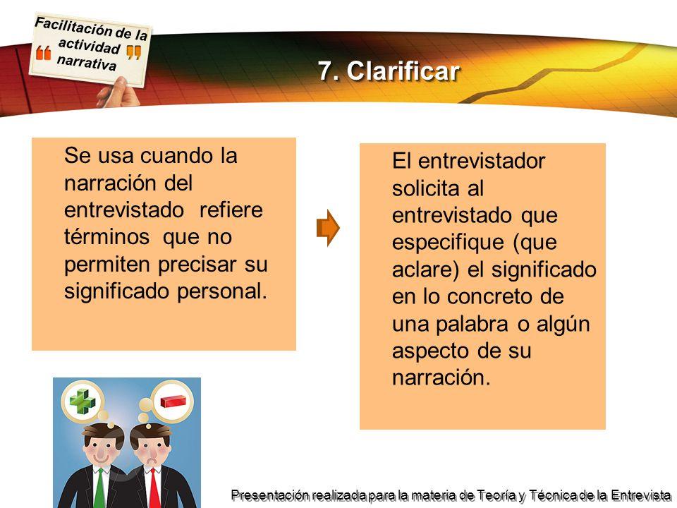 7. Clarificar Se usa cuando la narración del entrevistado refiere términos que no permiten precisar su significado personal.