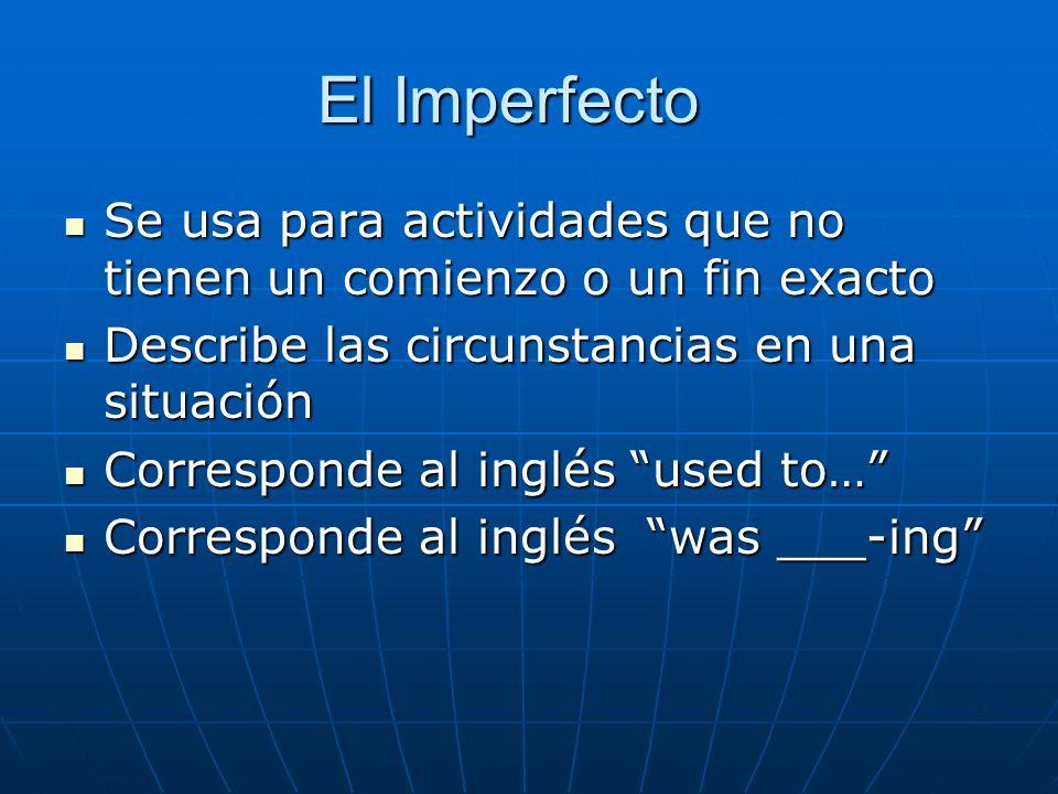 El Imperfecto Se usa para actividades que no tienen un comienzo o un fin exacto. Describe las circunstancias en una situación.