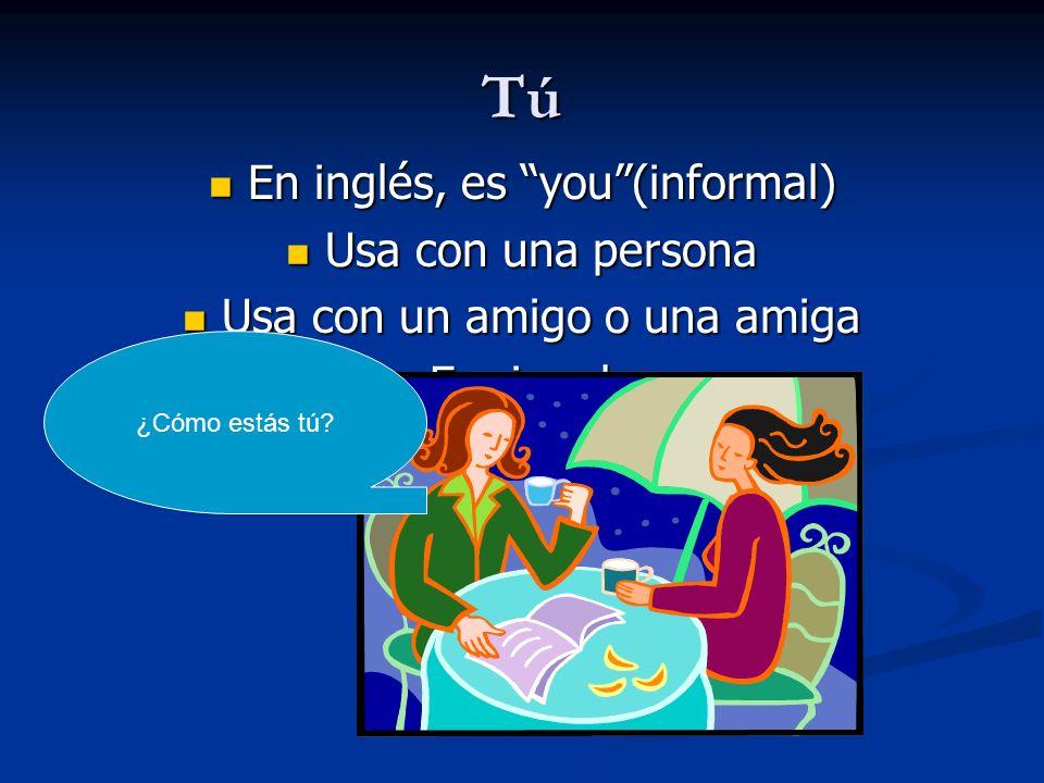 Tú En inglés, es you (informal) Usa con una persona