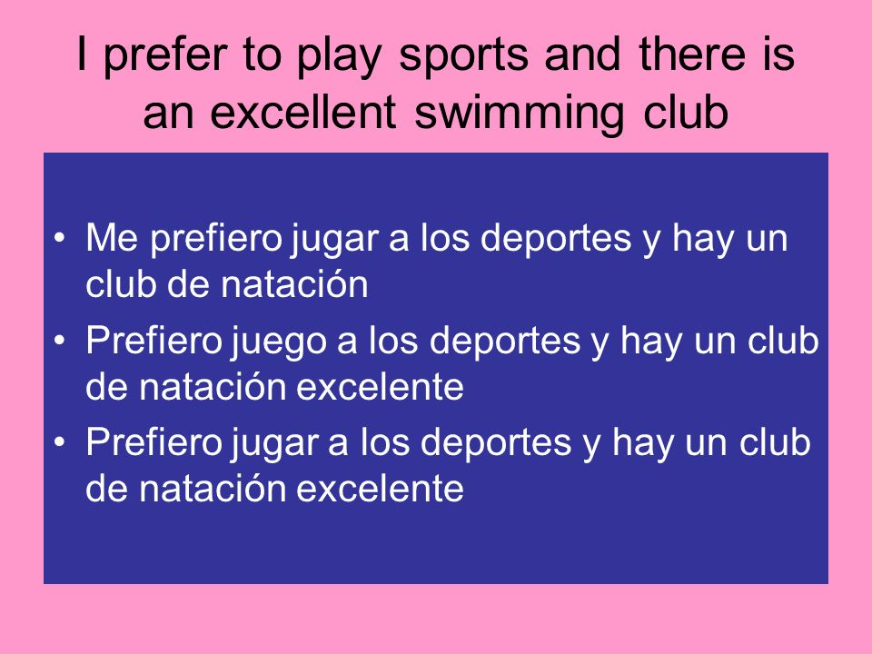 I prefer to play sports and there is an excellent swimming club