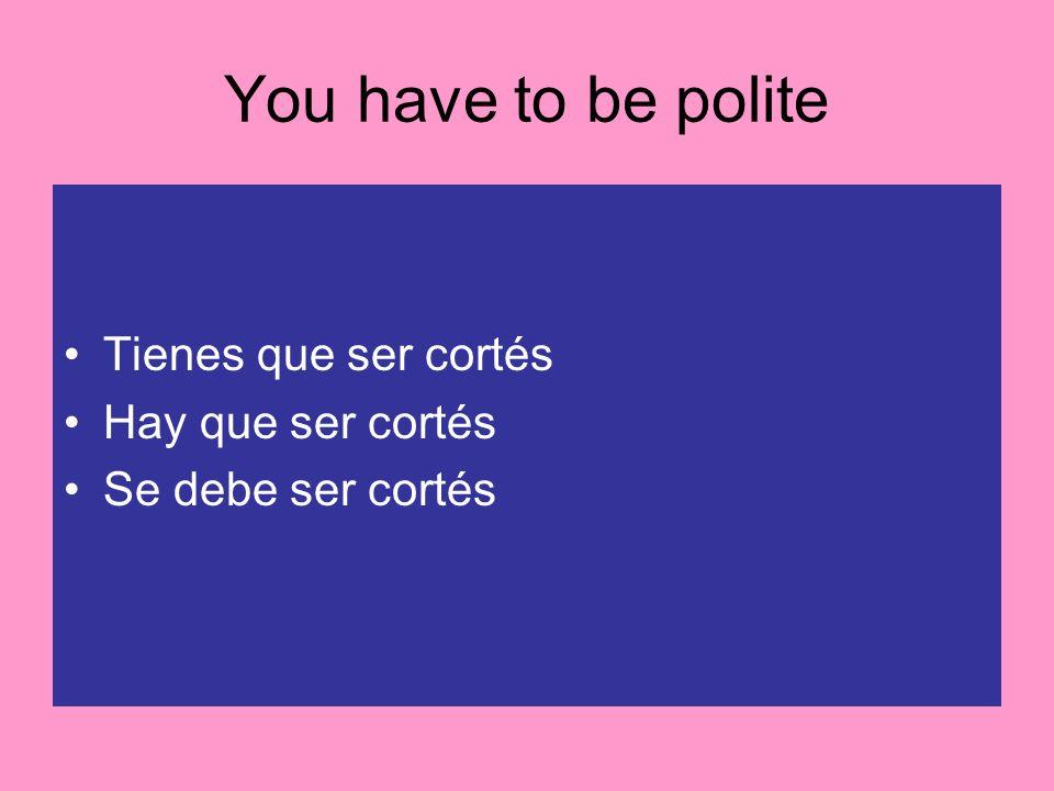 You have to be polite Tienes que ser cortés Hay que ser cortés