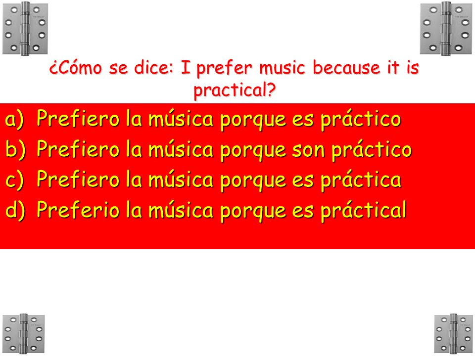 ¿Cómo se dice: I prefer music because it is practical