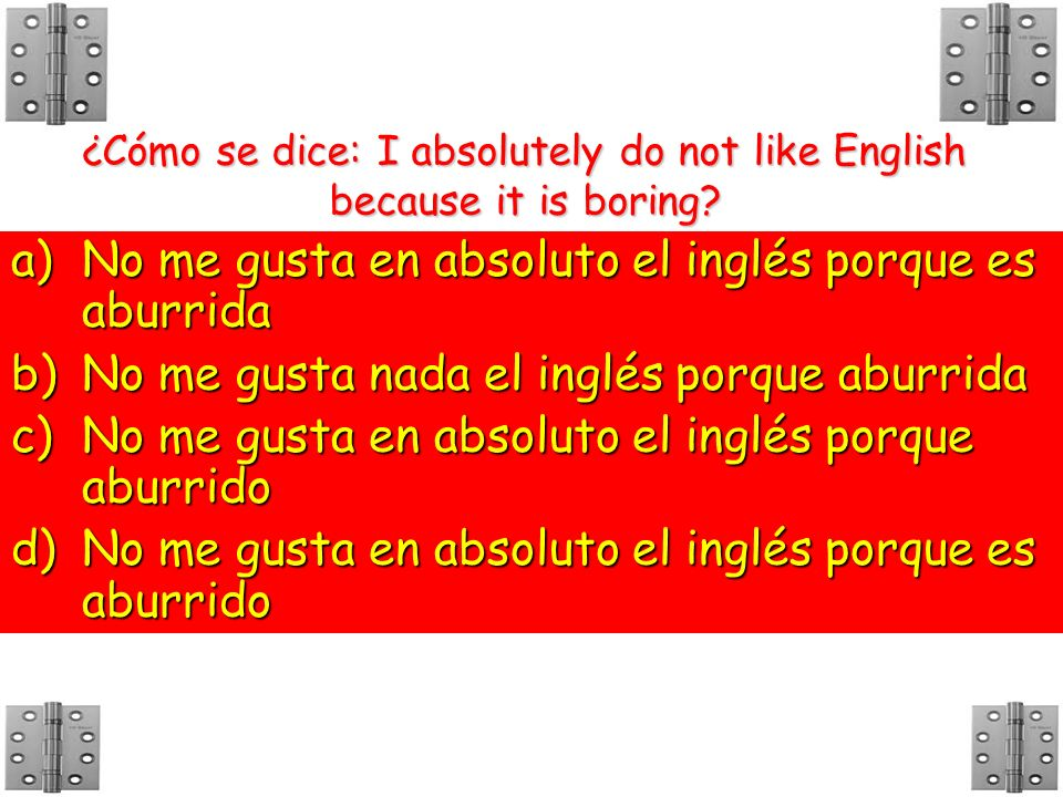 ¿Cómo se dice: I absolutely do not like English because it is boring