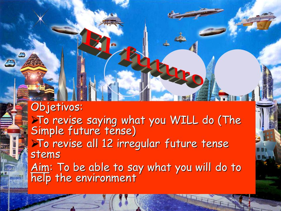 El futuroObjetivos: To revise saying what you WILL do (The Simple future tense) To revise all 12 irregular future tense stems.