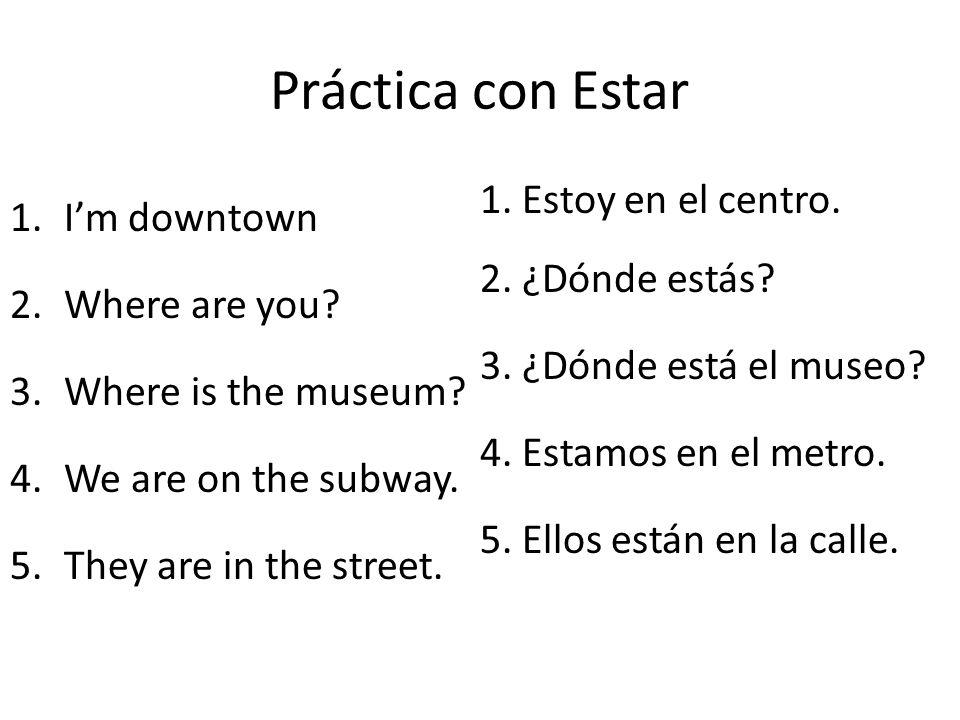 Práctica con Estar I'm downtown 1. Estoy en el centro.