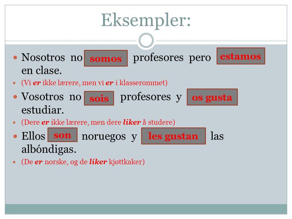Eksempler: Nosotros no ser profesores pero estar en clase.