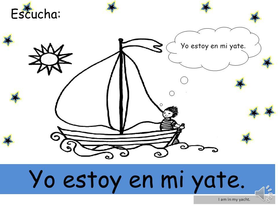Escucha: Yo estoy en mi yate. Yo estoy en mi yate. I am in my yacht.