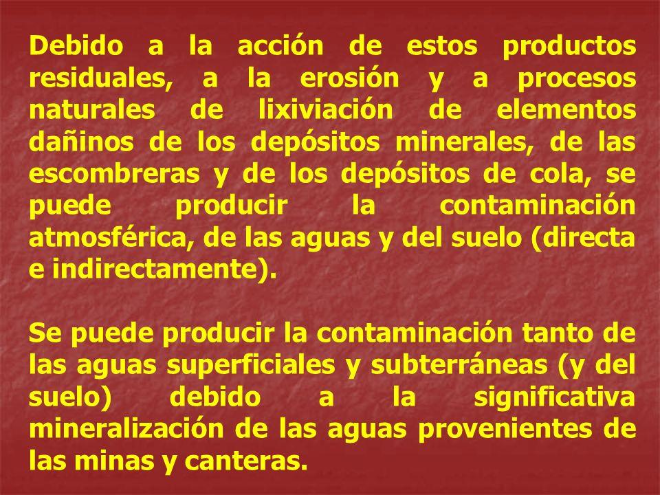 Debido a la acción de estos productos residuales, a la erosión y a procesos naturales de lixiviación de elementos dañinos de los depósitos minerales, de las escombreras y de los depósitos de cola, se puede producir la contaminación atmosférica, de las aguas y del suelo (directa e indirectamente).