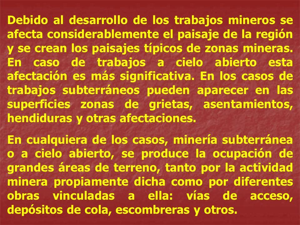 Debido al desarrollo de los trabajos mineros se afecta considerablemente el paisaje de la región y se crean los paisajes típicos de zonas mineras. En caso de trabajos a cielo abierto esta afectación es más significativa. En los casos de trabajos subterráneos pueden aparecer en las superficies zonas de grietas, asentamientos, hendiduras y otras afectaciones.