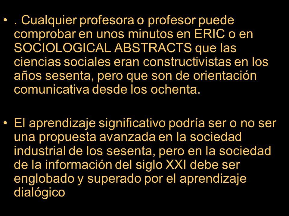 . Cualquier profesora o profesor puede comprobar en unos minutos en ERIC o en SOCIOLOGICAL ABSTRACTS que las ciencias sociales eran constructivistas en los años sesenta, pero que son de orientación comunicativa desde los ochenta.