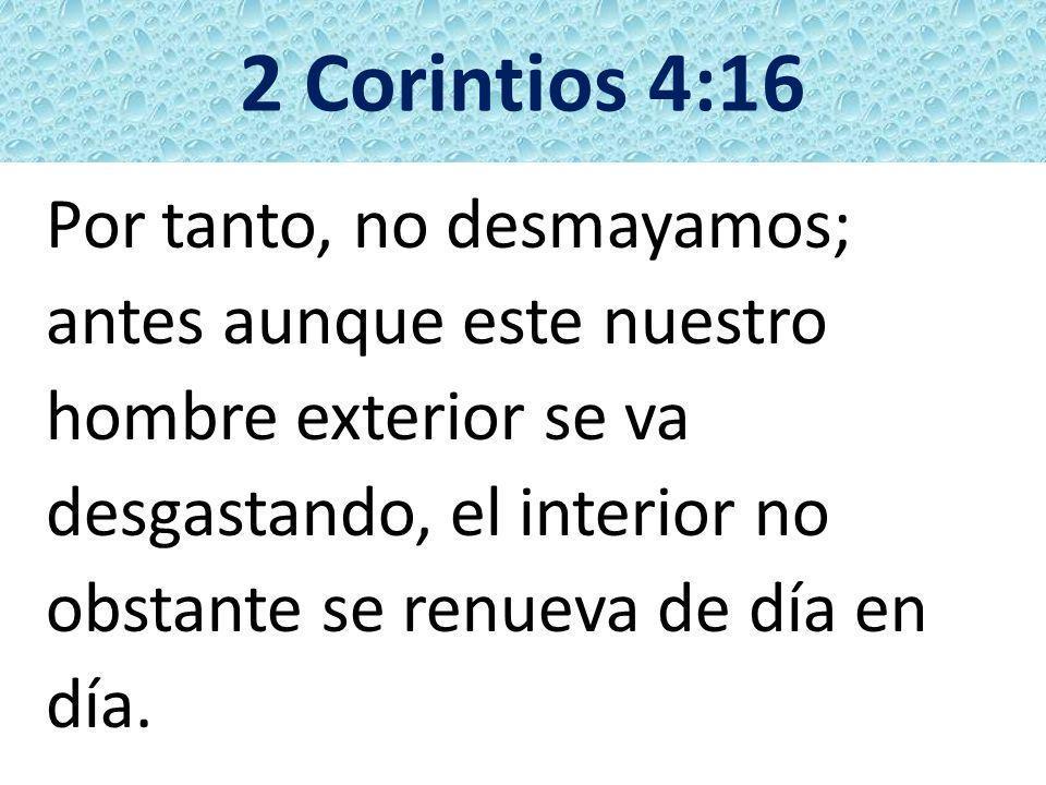 2 Corintios 4:16 Por tanto, no desmayamos; antes aunque este nuestro