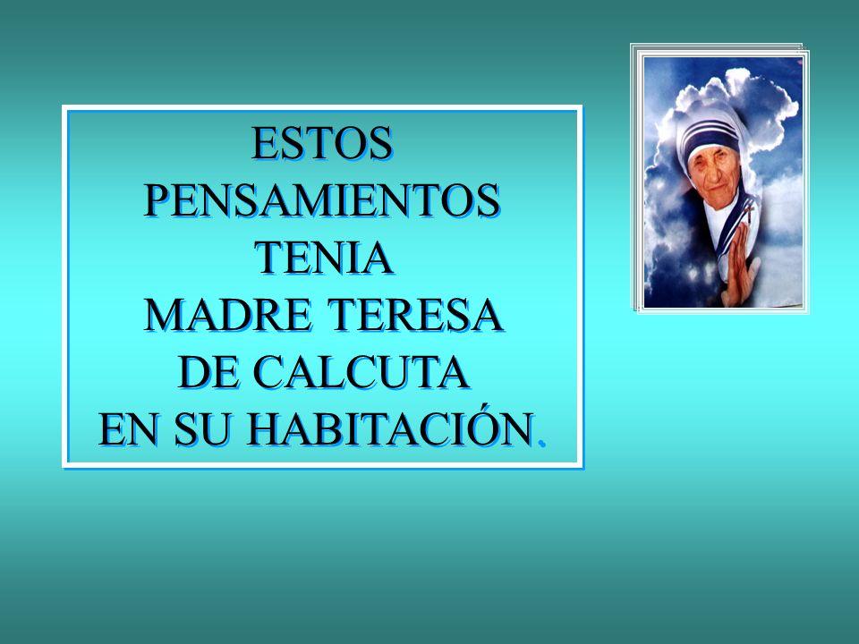ESTOS PENSAMIENTOS TENIA MADRE TERESA DE CALCUTA EN SU HABITACIÓN.