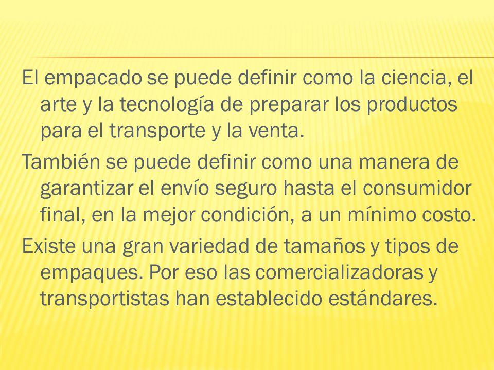 El empacado se puede definir como la ciencia, el arte y la tecnología de preparar los productos para el transporte y la venta.