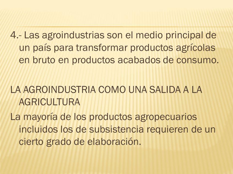 4.- Las agroindustrias son el medio principal de un país para transformar productos agrícolas en bruto en productos acabados de consumo.