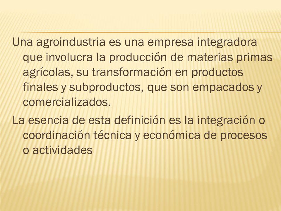 Una agroindustria es una empresa integradora que involucra la producción de materias primas agrícolas, su transformación en productos finales y subproductos, que son empacados y comercializados.