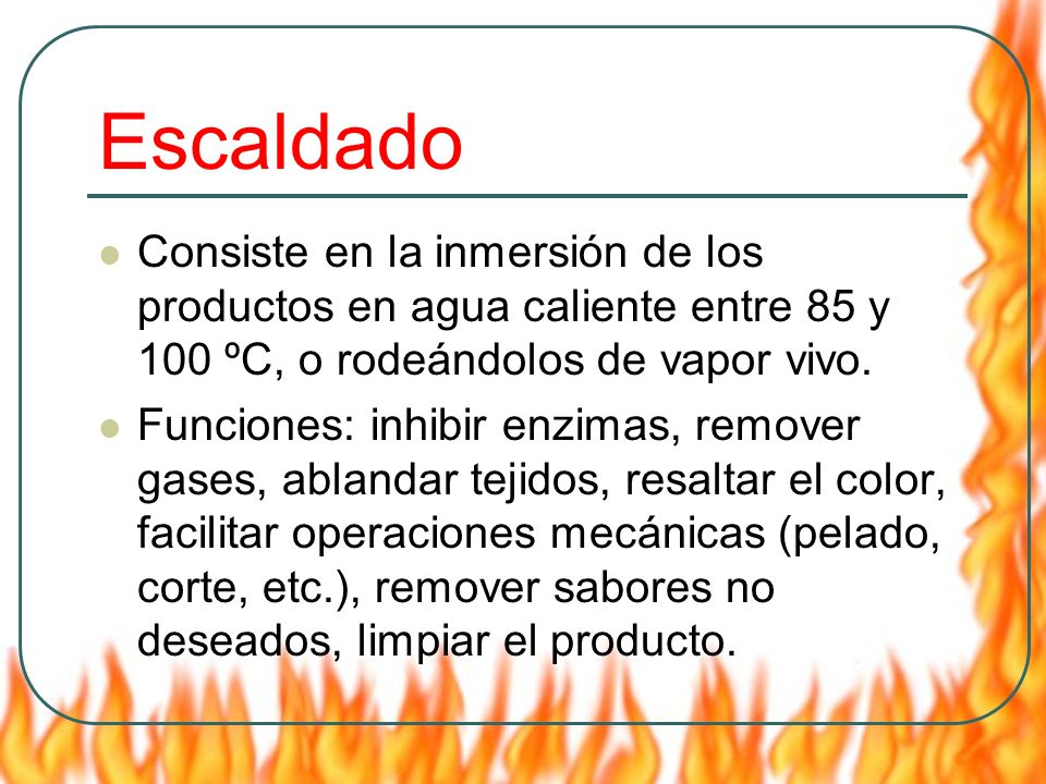 Escaldado Consiste en la inmersión de los productos en agua caliente entre 85 y 100 ºC, o rodeándolos de vapor vivo.