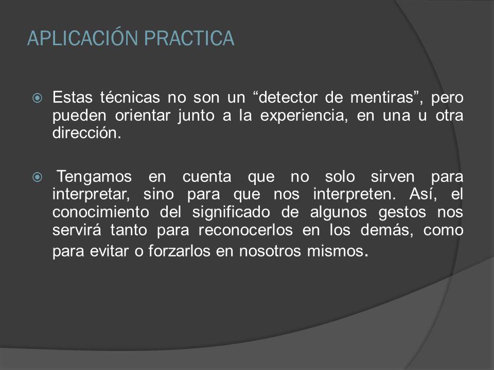 APLICACIÓN PRACTICAEstas técnicas no son un detector de mentiras , pero pueden orientar junto a la experiencia, en una u otra dirección.