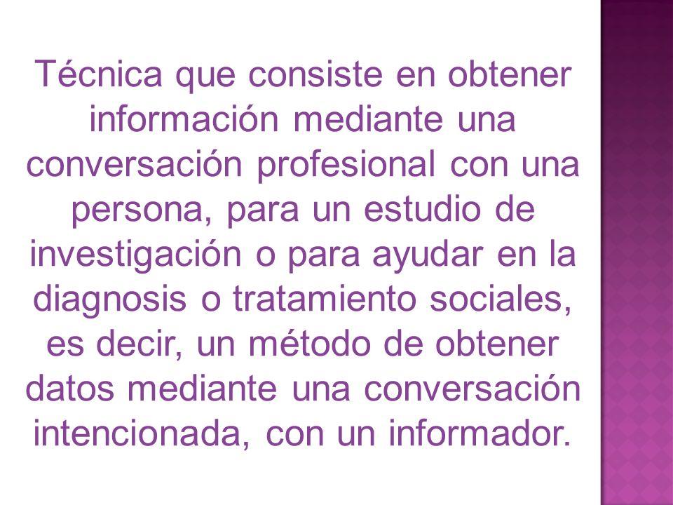 Técnica que consiste en obtener información mediante una conversación profesional con una persona, para un estudio de investigación o para ayudar en la diagnosis o tratamiento sociales, es decir, un método de obtener datos mediante una conversación intencionada, con un informador.