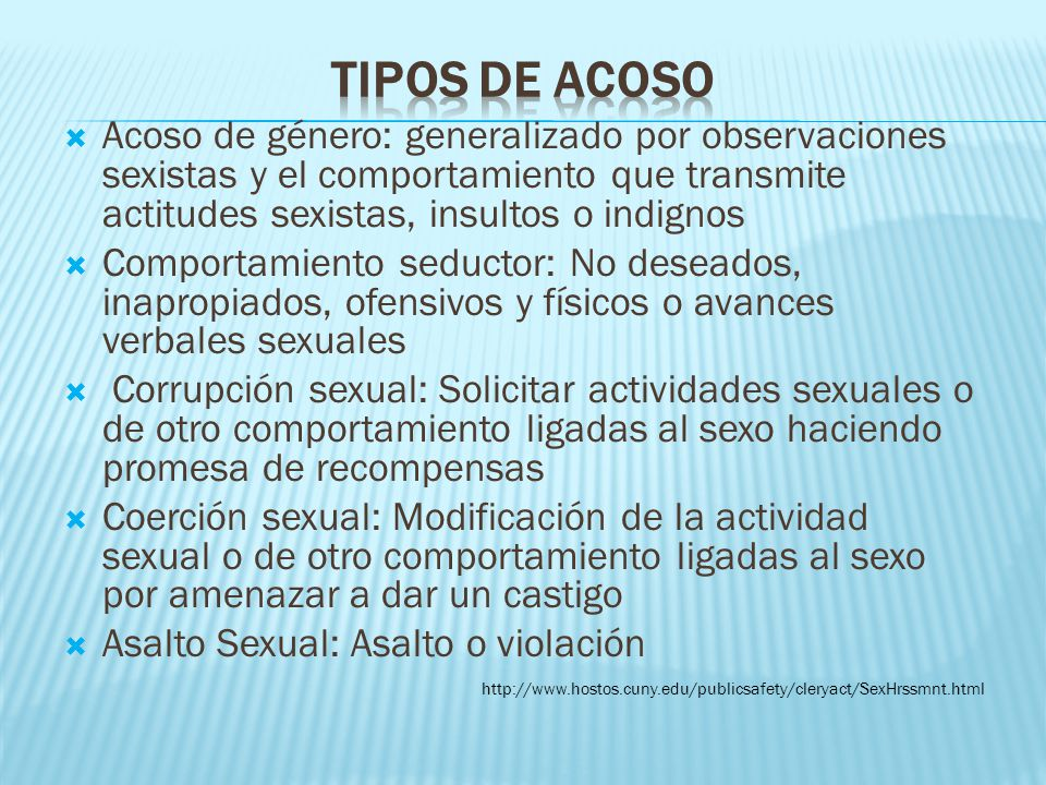 Tipos de acoso Acoso de género: generalizado por observaciones sexistas y el comportamiento que transmite actitudes sexistas, insultos o indignos.