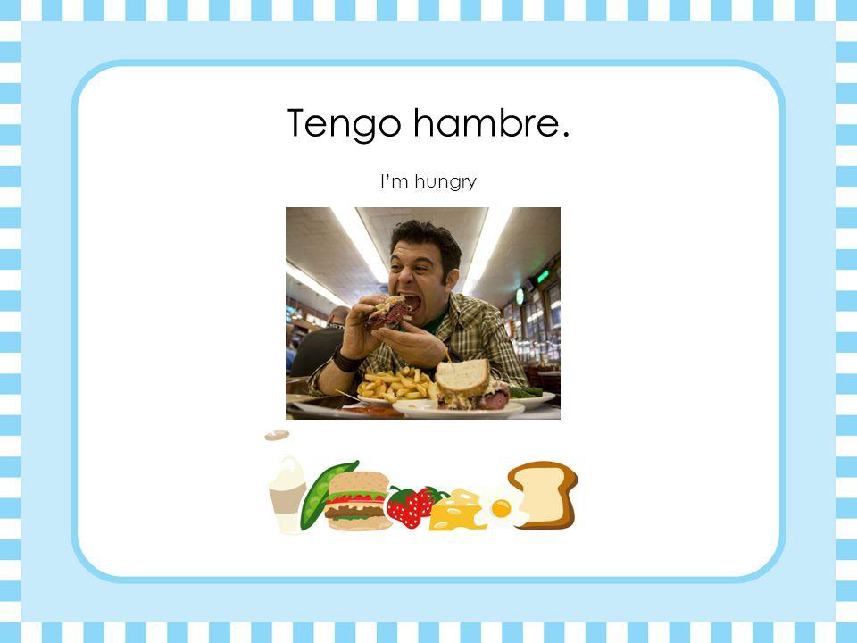 Tengo hambre. I'm hungry