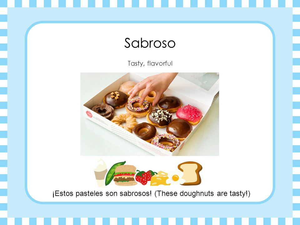 ¡Estos pasteles son sabrosos! (These doughnuts are tasty!)