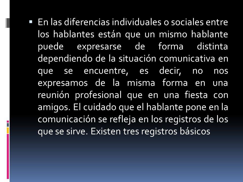 En las diferencias individuales o sociales entre los hablantes están que un mismo hablante puede expresarse de forma distinta dependiendo de la situación comunicativa en que se encuentre, es decir, no nos expresamos de la misma forma en una reunión profesional que en una fiesta con amigos.