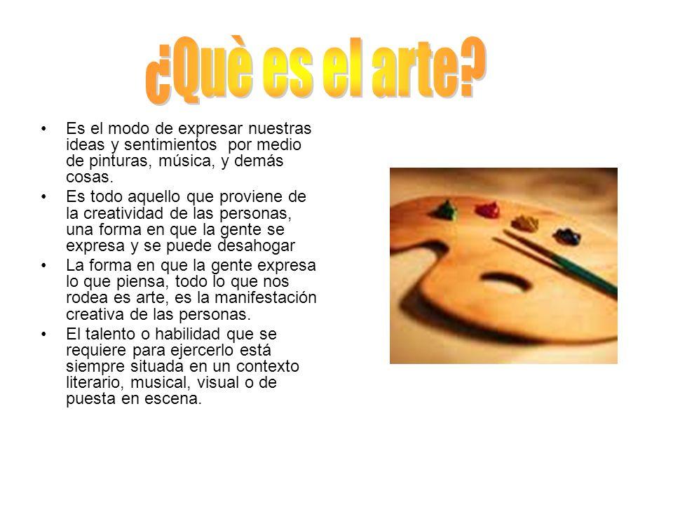 ¿Què es el arte Es el modo de expresar nuestras ideas y sentimientos por medio de pinturas, música, y demás cosas.