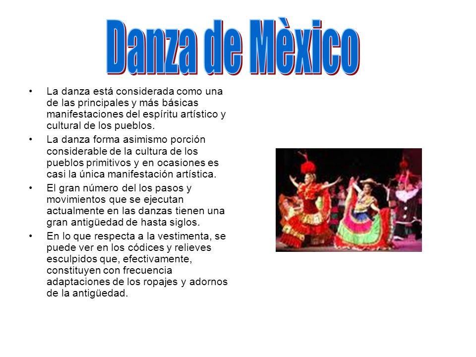 Danza de Mèxico La danza está considerada como una de las principales y más básicas manifestaciones del espíritu artístico y cultural de los pueblos.