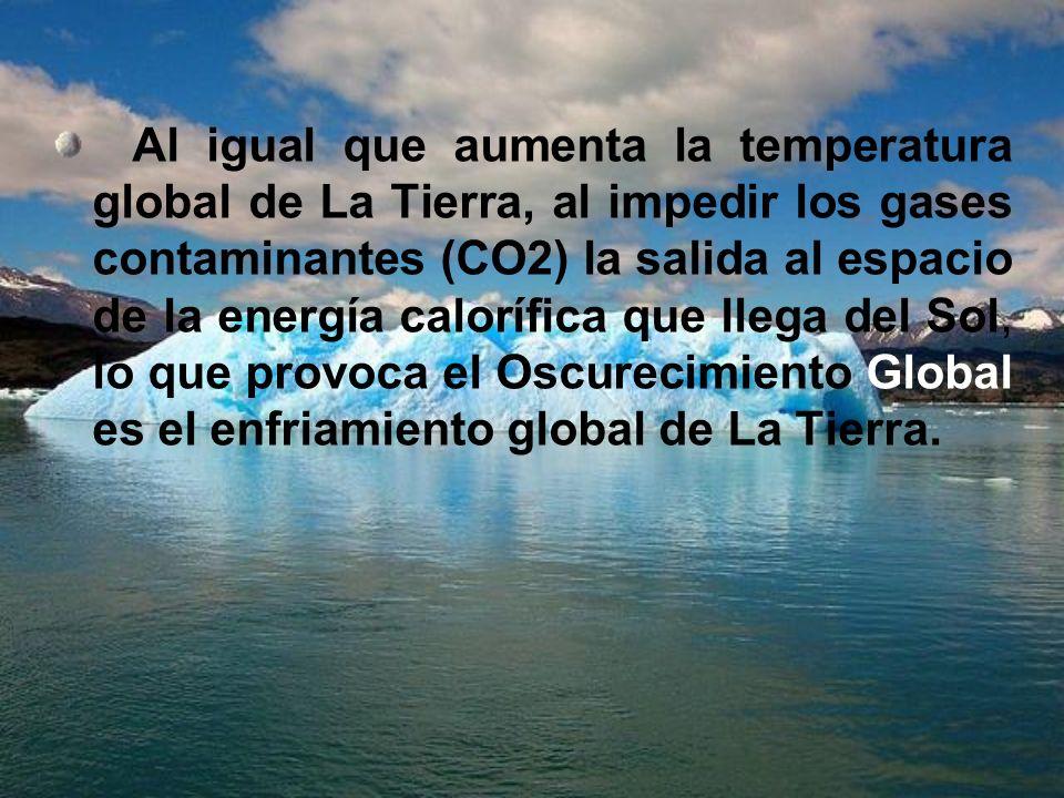 Al igual que aumenta la temperatura global de La Tierra, al impedir los gases contaminantes (CO2) la salida al espacio de la energía calorífica que llega del Sol, lo que provoca el Oscurecimiento Global es el enfriamiento global de La Tierra.