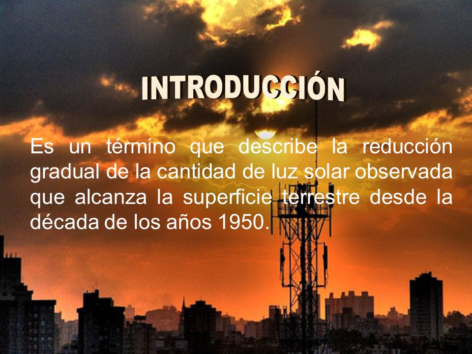 Es un término que describe la reducción gradual de la cantidad de luz solar observada que alcanza la superficie terrestre desde la década de los años 1950.