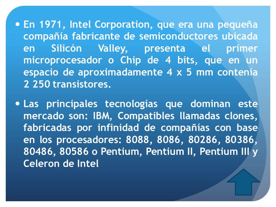 En 1971, Intel Corporation, que era una pequeña compañía fabricante de semiconductores ubicada en Silicón Valley, presenta el primer microprocesador o Chip de 4 bits, que en un espacio de aproximadamente 4 x 5 mm contenía 2 250 transistores.