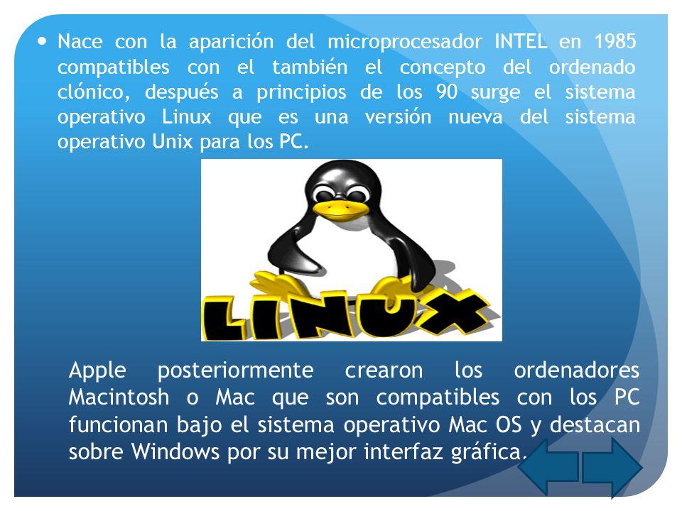 Nace con la aparición del microprocesador INTEL en 1985 compatibles con el también el concepto del ordenado clónico, después a principios de los 90 surge el sistema operativo Linux que es una versión nueva del sistema operativo Unix para los PC.
