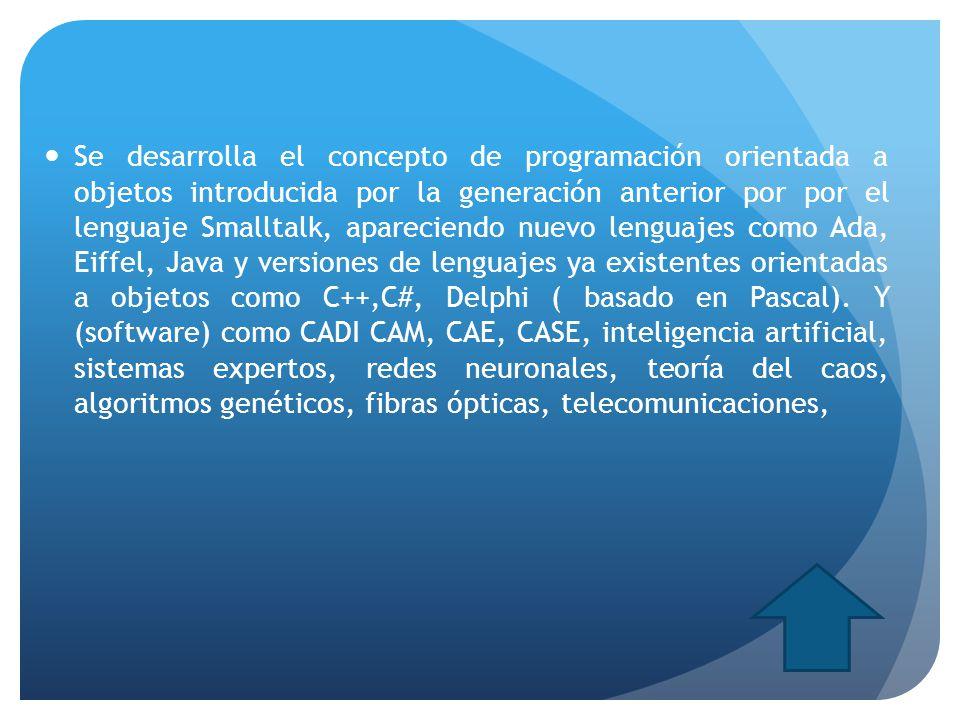 Se desarrolla el concepto de programación orientada a objetos introducida por la generación anterior por por el lenguaje Smalltalk, apareciendo nuevo lenguajes como Ada, Eiffel, Java y versiones de lenguajes ya existentes orientadas a objetos como C++,C#, Delphi ( basado en Pascal).
