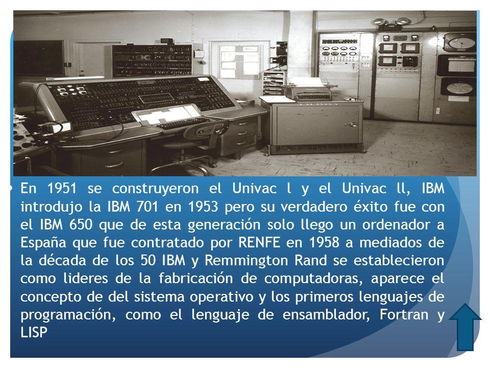 En 1951 se construyeron el Univac l y el Univac ll, IBM introdujo la IBM 701 en 1953 pero su verdadero éxito fue con el IBM 650 que de esta generación solo llego un ordenador a España que fue contratado por RENFE en 1958 a mediados de la década de los 50 IBM y Remmington Rand se establecieron como lideres de la fabricación de computadoras, aparece el concepto de del sistema operativo y los primeros lenguajes de programación, como el lenguaje de ensamblador, Fortran y LISP
