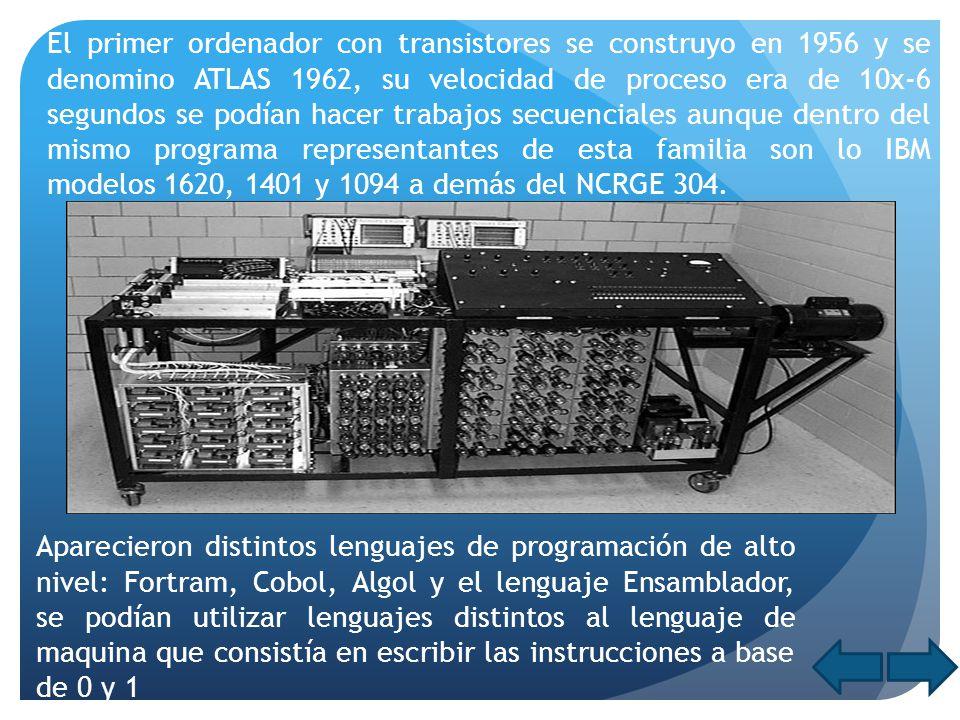 El primer ordenador con transistores se construyo en 1956 y se denomino ATLAS 1962, su velocidad de proceso era de 10x-6 segundos se podían hacer trabajos secuenciales aunque dentro del mismo programa representantes de esta familia son lo IBM modelos 1620, 1401 y 1094 a demás del NCRGE 304.