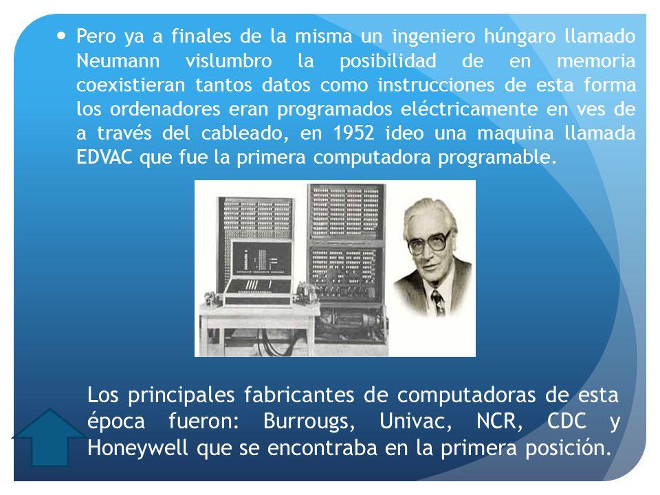 Pero ya a finales de la misma un ingeniero húngaro llamado Neumann vislumbro la posibilidad de en memoria coexistieran tantos datos como instrucciones de esta forma los ordenadores eran programados eléctricamente en ves de a través del cableado, en 1952 ideo una maquina llamada EDVAC que fue la primera computadora programable.