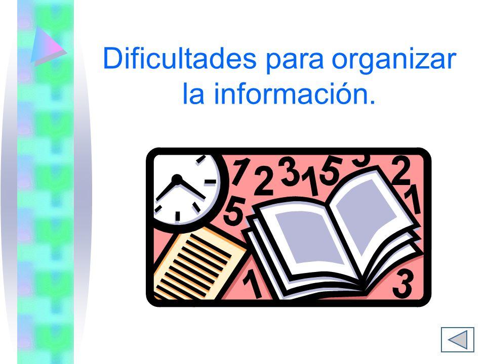 Dificultades para organizar la información.