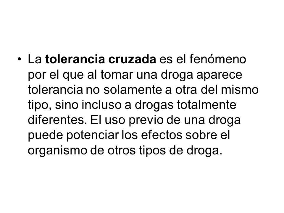 La tolerancia cruzada es el fenómeno por el que al tomar una droga aparece tolerancia no solamente a otra del mismo tipo, sino incluso a drogas totalmente diferentes.