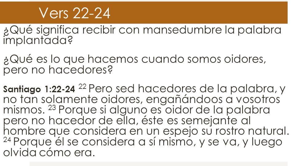 Vers 22-24 ¿Qué significa recibir con mansedumbre la palabra implantada ¿Qué es lo que hacemos cuando somos oidores, pero no hacedores