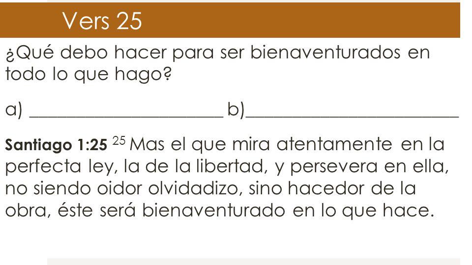 Vers 25 ¿Qué debo hacer para ser bienaventurados en todo lo que hago