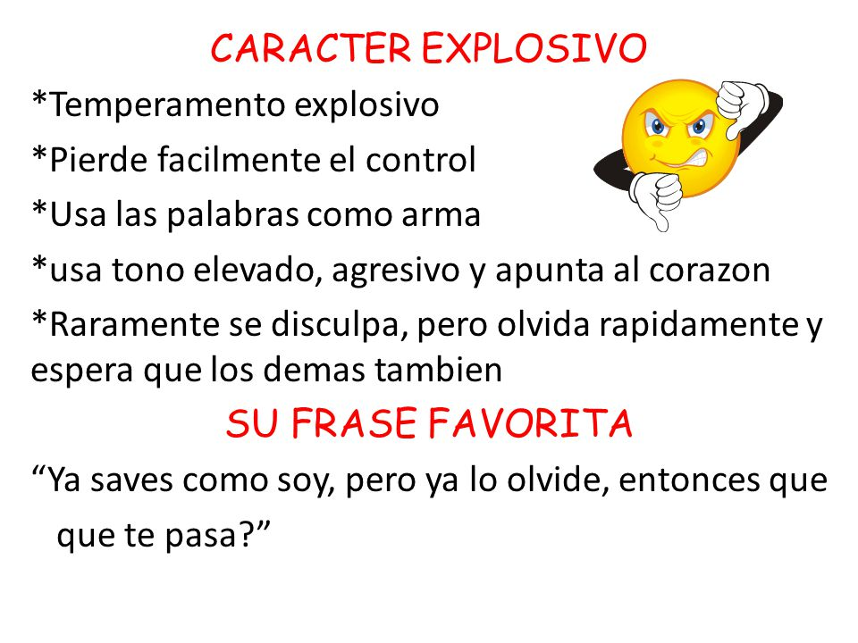 CARACTER EXPLOSIVO *Temperamento explosivo. *Pierde facilmente el control. *Usa las palabras como arma.