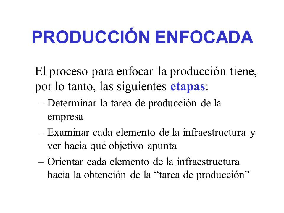 PRODUCCIÓN ENFOCADA El proceso para enfocar la producción tiene, por lo tanto, las siguientes etapas: