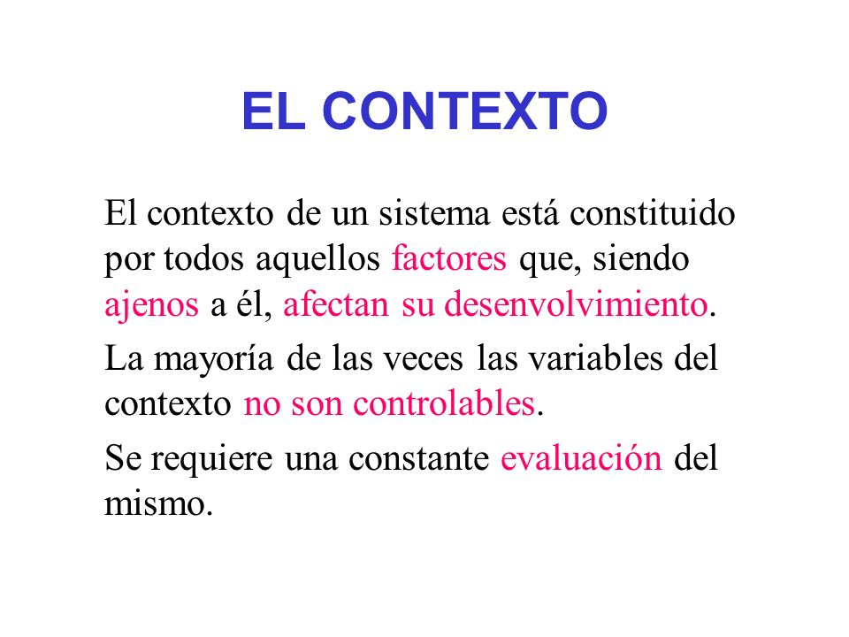 EL CONTEXTO El contexto de un sistema está constituido por todos aquellos factores que, siendo ajenos a él, afectan su desenvolvimiento.