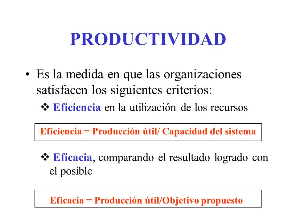 PRODUCTIVIDADEs la medida en que las organizaciones satisfacen los siguientes criterios: Eficiencia en la utilización de los recursos.