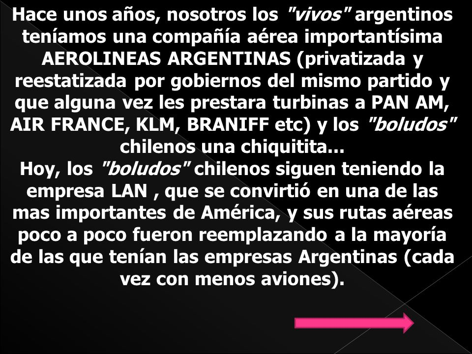 Hace unos años, nosotros los vivos argentinos teníamos una compañía aérea importantísima AEROLINEAS ARGENTINAS (privatizada y reestatizada por gobiernos del mismo partido y que alguna vez les prestara turbinas a PAN AM, AIR FRANCE, KLM, BRANIFF etc) y los boludos chilenos una chiquitita...