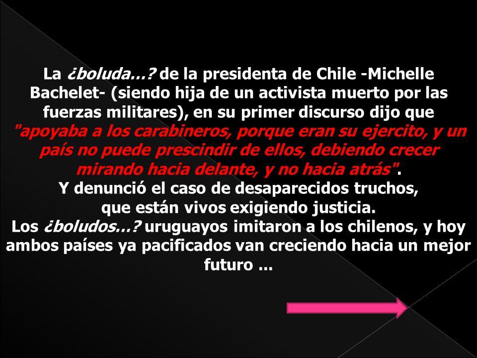 La ¿boluda… de la presidenta de Chile -Michelle Bachelet- (siendo hija de un activista muerto por las fuerzas militares), en su primer discurso dijo que apoyaba a los carabineros, porque eran su ejercito, y un país no puede prescindir de ellos, debiendo crecer mirando hacia delante, y no hacia atrás . Y denunció el caso de desaparecidos truchos,