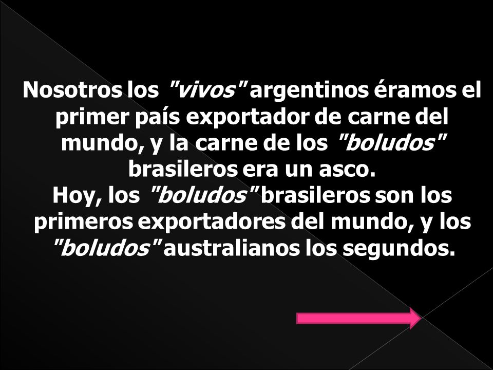 Nosotros los vivos argentinos éramos el primer país exportador de carne del mundo, y la carne de los boludos brasileros era un asco.