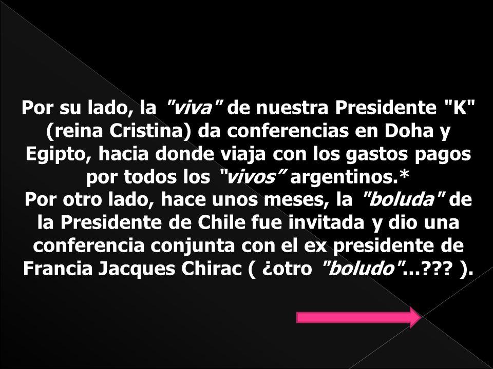 Por su lado, la viva de nuestra Presidente K (reina Cristina) da conferencias en Doha y Egipto, hacia donde viaja con los gastos pagos por todos los vivos argentinos.* Por otro lado, hace unos meses, la boluda de la Presidente de Chile fue invitada y dio una conferencia conjunta con el ex presidente de Francia Jacques Chirac ( ¿otro boludo ... .