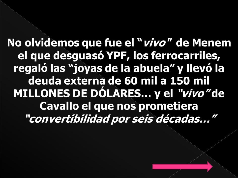 No olvidemos que fue el vivo de Menem el que desguasó YPF, los ferrocarriles, regaló las joyas de la abuela y llevó la deuda externa de 60 mil a 150 mil MILLONES DE DÓLARES… y el vivo de Cavallo el que nos prometiera convertibilidad por seis décadas…